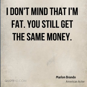 I don't mind that I'm fat. You still get the same money.