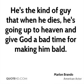 Marlon Brando  - He's the kind of guy that when he dies, he's going up to heaven and give God a bad time for making him bald.