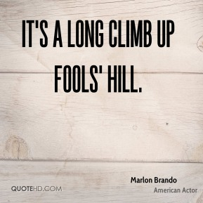 Marlon Brando  - It's a long climb up Fools' Hill.