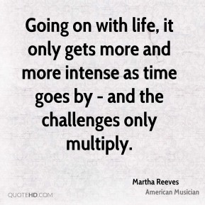 Going on with life, it only gets more and more intense as time goes by - and the challenges only multiply.