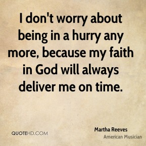 I don't worry about being in a hurry any more, because my faith in God will always deliver me on time.