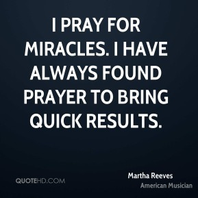 I pray for miracles. I have always found prayer to bring quick results.