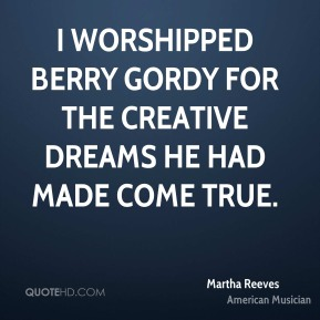 Martha Reeves - I worshipped Berry Gordy for the creative dreams he had made come true.