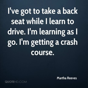 Martha Reeves  - I've got to take a back seat while I learn to drive. I'm learning as I go. I'm getting a crash course.