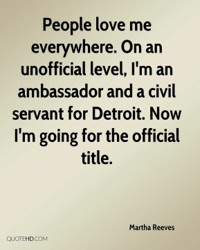People love me everywhere. On an unofficial level, I'm an ambassador and a civil servant for Detroit. Now I'm going for the official title.