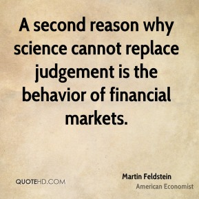 Martin Feldstein - A second reason why science cannot replace judgement is the behavior of financial markets.