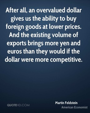 Martin Feldstein - After all, an overvalued dollar gives us the ability to buy foreign goods at lower prices. And the existing volume of exports brings more yen and euros than they would if the dollar were more competitive.