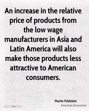Martin Feldstein - An increase in the relative price of products from the low wage manufacturers in Asia and Latin America will also make those products less attractive to American consumers.