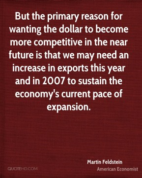 Martin Feldstein - But the primary reason for wanting the dollar to become more competitive in the near future is that we may need an increase in exports this year and in 2007 to sustain the economy's current pace of expansion.