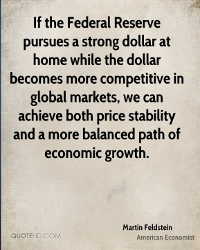 Martin Feldstein - If the Federal Reserve pursues a strong dollar at home while the dollar becomes more competitive in global markets, we can achieve both price stability and a more balanced path of economic growth.