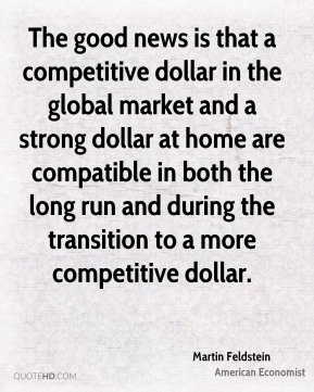Martin Feldstein - The good news is that a competitive dollar in the global market and a strong dollar at home are compatible in both the long run and during the transition to a more competitive dollar.