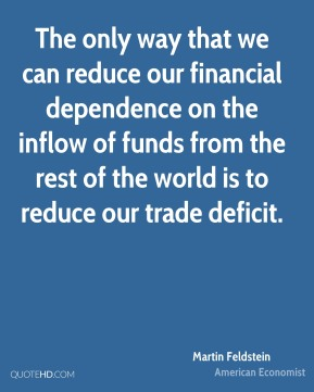 Martin Feldstein - The only way that we can reduce our financial dependence on the inflow of funds from the rest of the world is to reduce our trade deficit.