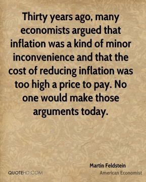 Martin Feldstein - Thirty years ago, many economists argued that inflation was a kind of minor inconvenience and that the cost of reducing inflation was too high a price to pay. No one would make those arguments today.