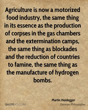 Martin Heidegger - Agriculture is now a motorized food industry, the same thing in its essence as the production of corpses in the gas chambers and the extermination camps, the same thing as blockades and the reduction of countries to famine, the same thing as the manufacture of hydrogen bombs.