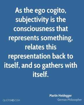 Martin Heidegger - As the ego cogito, subjectivity is the consciousness that represents something, relates this representation back to itself, and so gathers with itself.