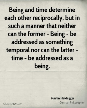 Being and time determine each other reciprocally, but in such a manner that neither can the former - Being - be addressed as something temporal nor can the latter - time - be addressed as a being.