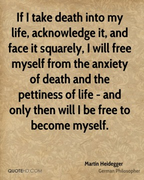 If I take death into my life, acknowledge it, and face it squarely, I will free myself from the anxiety of death and the pettiness of life - and only then will I be free to become myself.