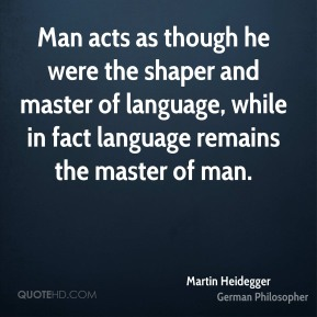 Man acts as though he were the shaper and master of language, while in fact language remains the master of man.