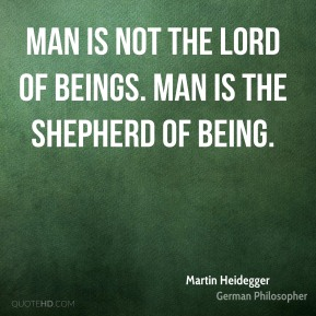 Man is not the lord of beings. Man is the shepherd of Being.