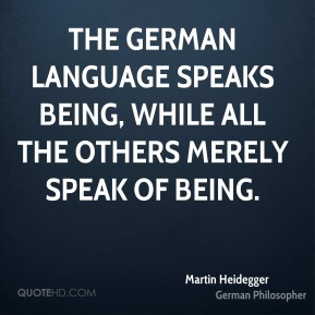 Martin Heidegger - The German language speaks Being, while all the others merely speak of Being.