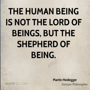 The human being is not the lord of beings, but the shepherd of Being.