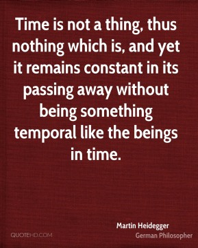 Martin Heidegger - Time is not a thing, thus nothing which is, and yet it remains constant in its passing away without being something temporal like the beings in time.