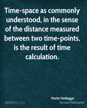 Martin Heidegger - Time-space as commonly understood, in the sense of the distance measured between two time-points, is the result of time calculation.