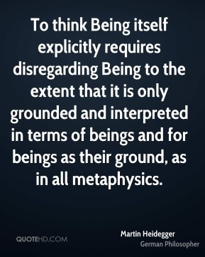 To think Being itself explicitly requires disregarding Being to the extent that it is only grounded and interpreted in terms of beings and for beings as their ground, as in all metaphysics.