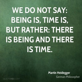 We do not say: Being is, time is, but rather: there is Being and there is time.