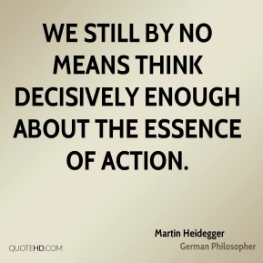 Martin Heidegger - We still by no means think decisively enough about the essence of action.