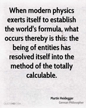 Martin Heidegger - When modern physics exerts itself to establish the world's formula, what occurs thereby is this: the being of entities has resolved itself into the method of the totally calculable.