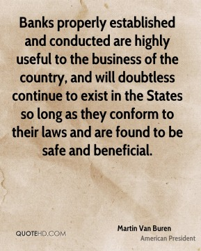 Martin Van Buren - Banks properly established and conducted are highly useful to the business of the country, and will doubtless continue to exist in the States so long as they conform to their laws and are found to be safe and beneficial.