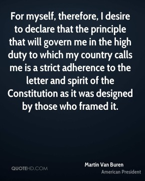 Martin Van Buren - For myself, therefore, I desire to declare that the principle that will govern me in the high duty to which my country calls me is a strict adherence to the letter and spirit of the Constitution as it was designed by those who framed it.
