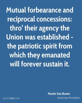 Martin Van Buren - Mutual forbearance and reciprocal concessions: thro' their agency the Union was established - the patriotic spirit from which they emanated will forever sustain it.