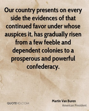 Martin Van Buren - Our country presents on every side the evidences of that continued favor under whose auspices it, has gradually risen from a few feeble and dependent colonies to a prosperous and powerful confederacy.
