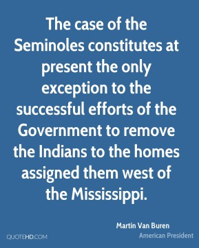 Martin Van Buren - The case of the Seminoles constitutes at present the only exception to the successful efforts of the Government to remove the Indians to the homes assigned them west of the Mississippi.