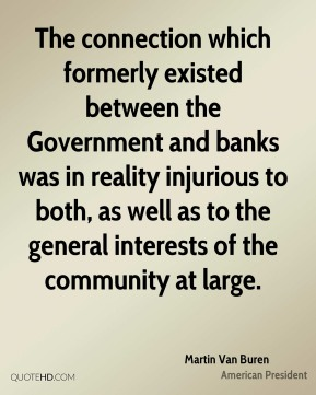 The connection which formerly existed between the Government and banks was in reality injurious to both, as well as to the general interests of the community at large.