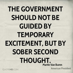 Martin Van Buren - The government should not be guided by Temporary Excitement, but by Sober Second Thought.