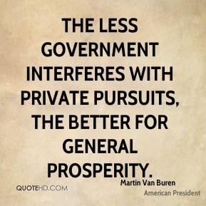 Martin Van Buren - The less government interferes with private pursuits, the better for general prosperity.