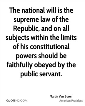 Martin Van Buren - The national will is the supreme law of the Republic, and on all subjects within the limits of his constitutional powers should be faithfully obeyed by the public servant.