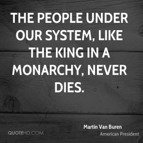 The people under our system, like the king in a monarchy, never dies.