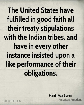 Martin Van Buren - The United States have fulfilled in good faith all their treaty stipulations with the Indian tribes, and have in every other instance insisted upon a like performance of their obligations.