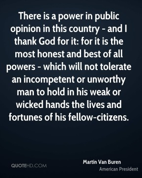 There is a power in public opinion in this country - and I thank God for it: for it is the most honest and best of all powers - which will not tolerate an incompetent or unworthy man to hold in his weak or wicked hands the lives and fortunes of his fellow-citizens.