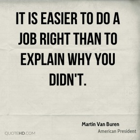 Martin Van Buren  - It is easier to do a job right than to explain why you didn't.