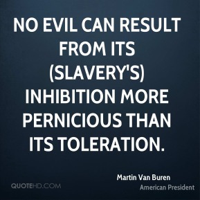 Martin Van Buren  - No evil can result from its (slavery's) inhibition more pernicious than its toleration.