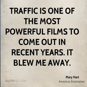 Mary Hart - Traffic is one of the most powerful films to come out in recent years. It blew me away.