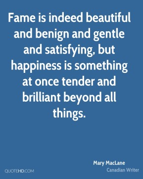 Fame is indeed beautiful and benign and gentle and satisfying, but happiness is something at once tender and brilliant beyond all things.