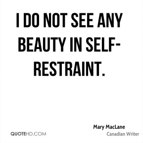 I do not see any beauty in self-restraint.