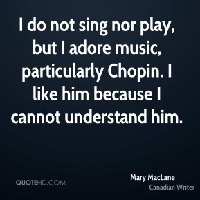 I do not sing nor play, but I adore music, particularly Chopin. I like him because I cannot understand him.