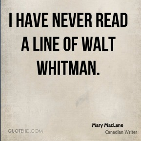 I have never read a line of Walt Whitman.